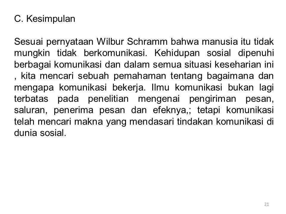 21 C. Kesimpulan Sesuai pernyataan Wilbur Schramm bahwa manusia itu tidak mungkin tidak berkomunikasi. Kehidupan sosial dipenuhi berbagai komunikasi d