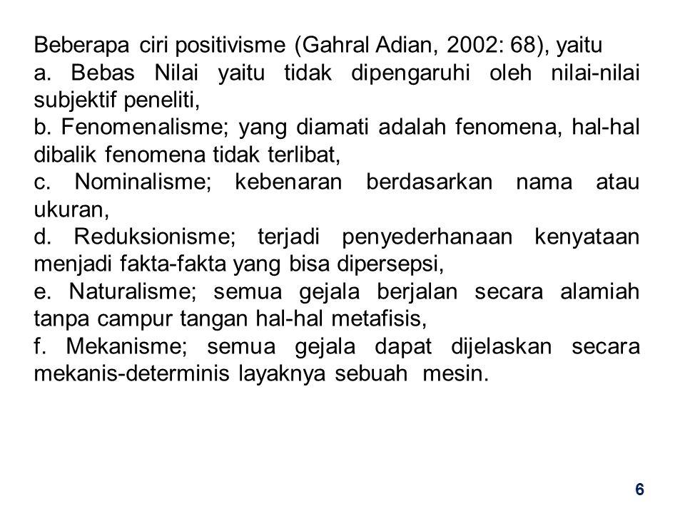 Beberapa ciri positivisme (Gahral Adian, 2002: 68), yaitu a. Bebas Nilai yaitu tidak dipengaruhi oleh nilai-nilai subjektif peneliti, b. Fenomenalisme
