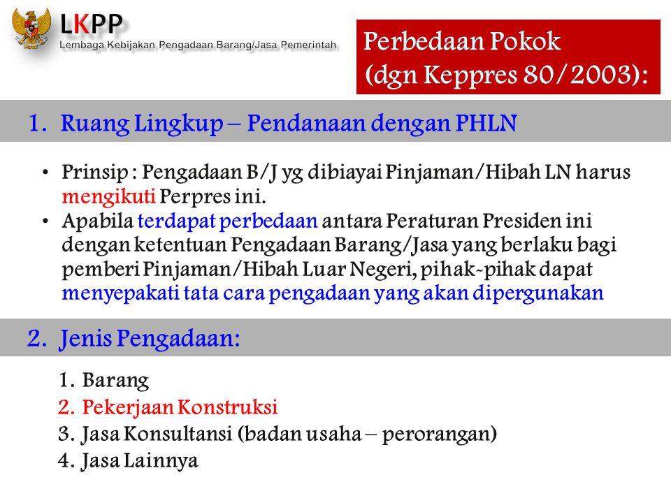 Perbedaan Pokok (dgn Keppres 80/2003): 1. Ruang Lingkup – Pendanaan dengan PHLN •Prinsip : Pengadaan B/J yg dibiayai Pinjaman/Hibah LN harus mengikuti