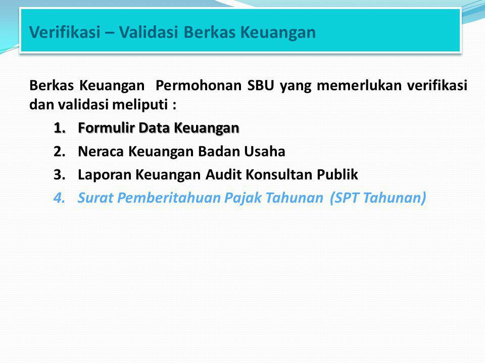 Verifikasi – Validasi Berkas Keuangan Berkas Keuangan Permohonan SBU yang memerlukan verifikasi dan validasi meliputi : 1.Formulir Data Keuangan 2.Neraca Keuangan Badan Usaha 3.Laporan Keuangan Audit Konsultan Publik 4.Surat Pemberitahuan Pajak Tahunan (SPT Tahunan)