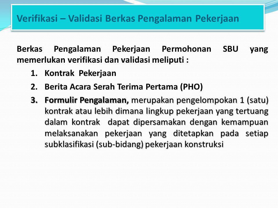 Verifikasi – Validasi Berkas Pengalaman Pekerjaan Berkas Pengalaman Pekerjaan Permohonan SBU yang memerlukan verifikasi dan validasi meliputi : 1.Kontrak Pekerjaan 2.Berita Acara Serah Terima Pertama (PHO) 3.Formulir Pengalaman, merupakan pengelompokan 1 (satu) kontrak atau lebih dimana lingkup pekerjaan yang tertuang dalam kontrak dapat dipersamakan dengan kemampuan melaksanakan pekerjaan yang ditetapkan pada setiap subklasifikasi (sub-bidang) pekerjaan konstruksi