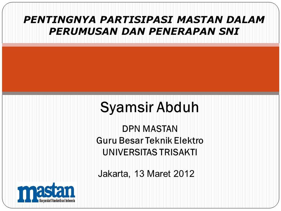 PENTINGNYA PARTISIPASI MASTAN DALAM PERUMUSAN DAN PENERAPAN SNI DPN MASTAN Guru Besar Teknik Elektro UNIVERSITAS TRISAKTI Jakarta, 13 Maret 2012 Syams