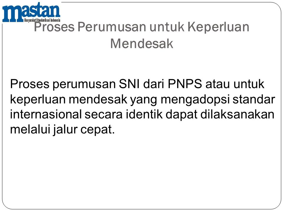 Proses Perumusan untuk Keperluan Mendesak Proses perumusan SNI dari PNPS atau untuk keperluan mendesak yang mengadopsi standar internasional secara id