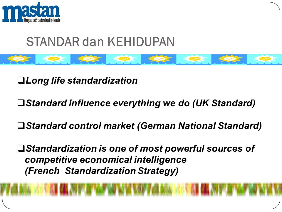 STANDAR dan KEHIDUPAN  Long life standardization  Standard influence everything we do (UK Standard)  Standard control market (German National Stand