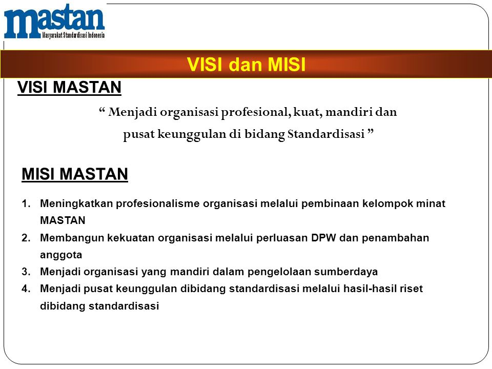 "VISI dan MISI "" Menjadi organisasi profesional, kuat, mandiri dan pusat keunggulan di bidang Standardisasi "" VISI MASTAN MISI MASTAN 1.Meningkatkan pr"