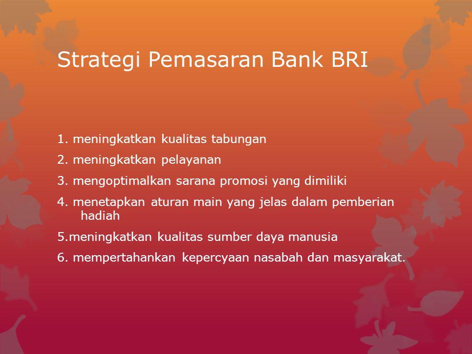 Strategi Pemasaran Bank BRI 1. meningkatkan kualitas tabungan 2. meningkatkan pelayanan 3. mengoptimalkan sarana promosi yang dimiliki 4. menetapkan a
