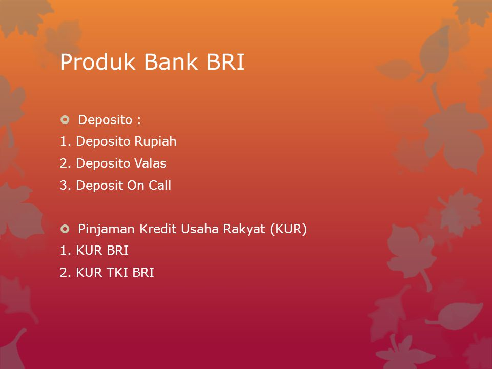 Produk Bank BRI  Deposito : 1. Deposito Rupiah 2. Deposito Valas 3. Deposit On Call  Pinjaman Kredit Usaha Rakyat (KUR) 1. KUR BRI 2. KUR TKI BRI