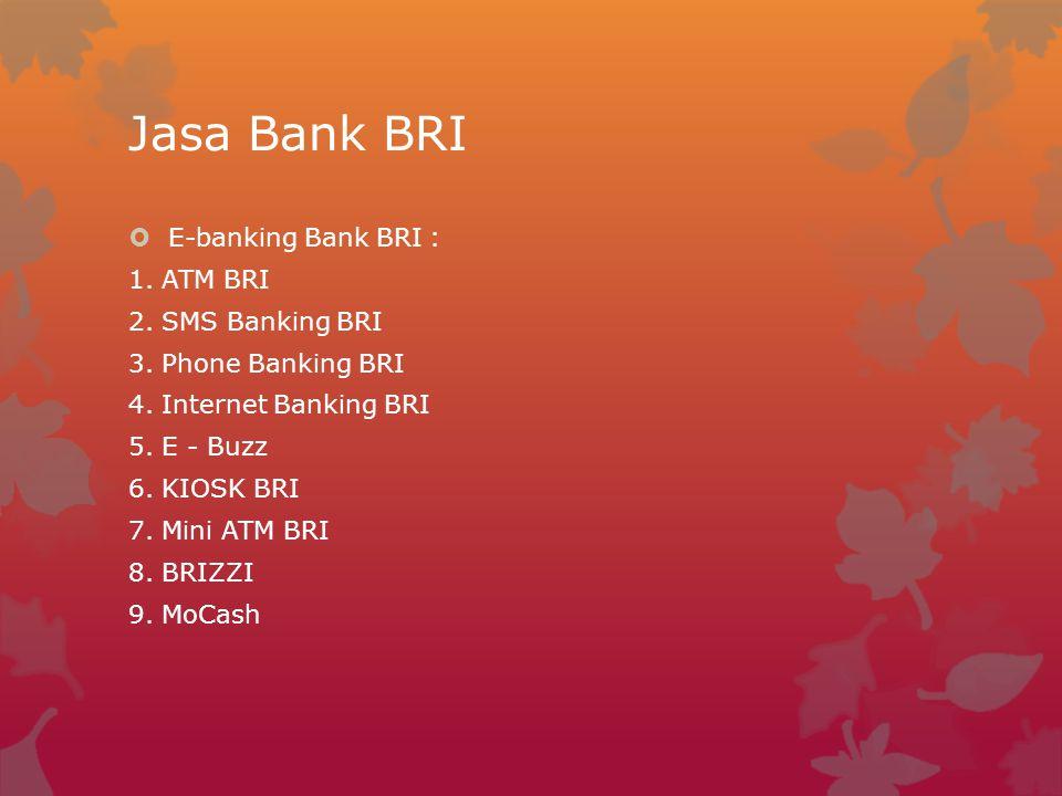 Jasa Bank BRI  E-banking Bank BRI : 1. ATM BRI 2. SMS Banking BRI 3. Phone Banking BRI 4. Internet Banking BRI 5. E - Buzz 6. KIOSK BRI 7. Mini ATM B