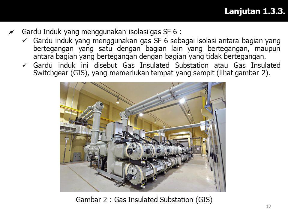 Lanjutan 1.3.3.  Gardu Induk yang menggunakan isolasi gas SF 6 :  Gardu induk yang menggunakan gas SF 6 sebagai isolasi antara bagian yang bertegang
