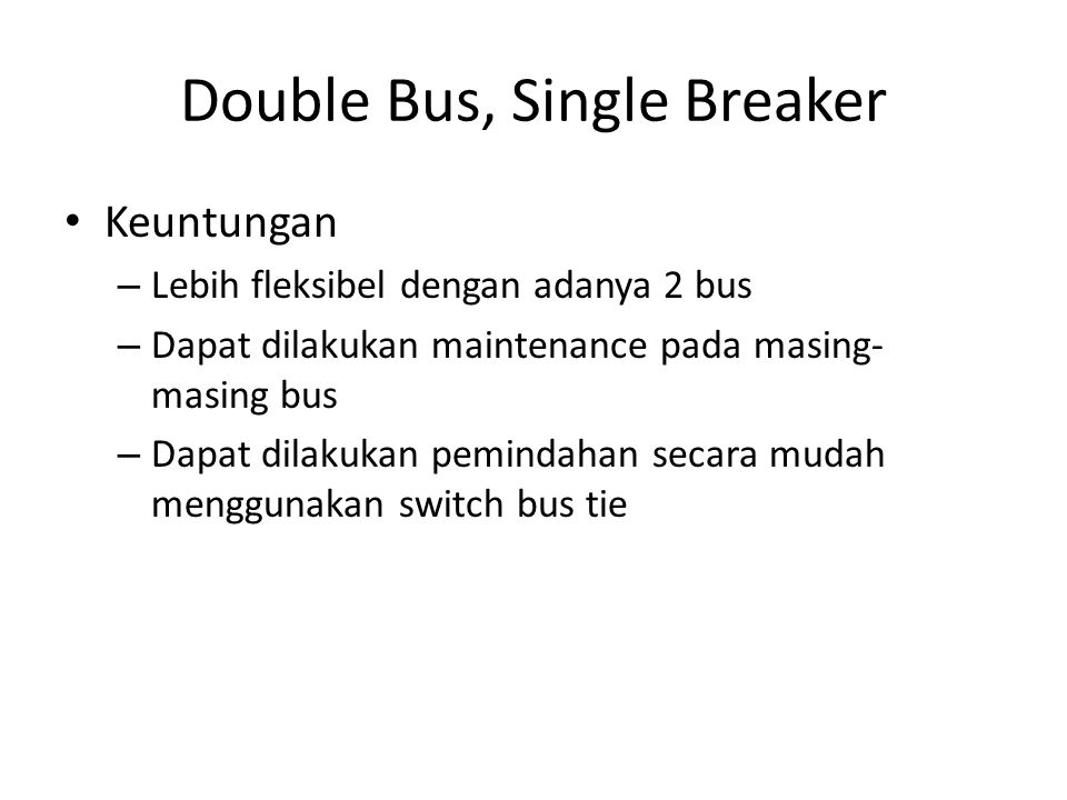 • Keuntungan – Lebih fleksibel dengan adanya 2 bus – Dapat dilakukan maintenance pada masing- masing bus – Dapat dilakukan pemindahan secara mudah menggunakan switch bus tie