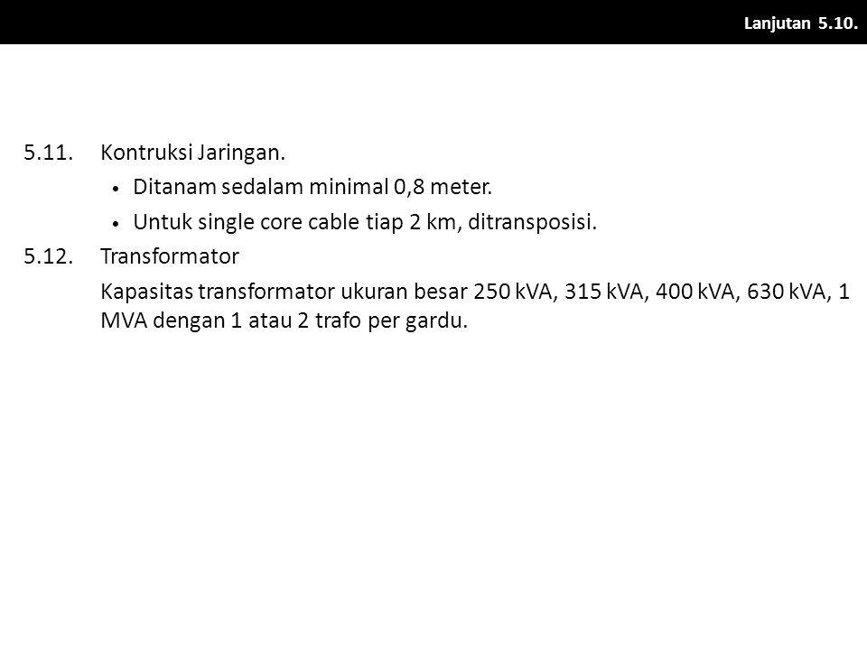 Lanjutan 5.10. 5.11.Kontruksi Jaringan. • Ditanam sedalam minimal 0,8 meter. • Untuk single core cable tiap 2 km, ditransposisi. 5.12.Transformator Ka