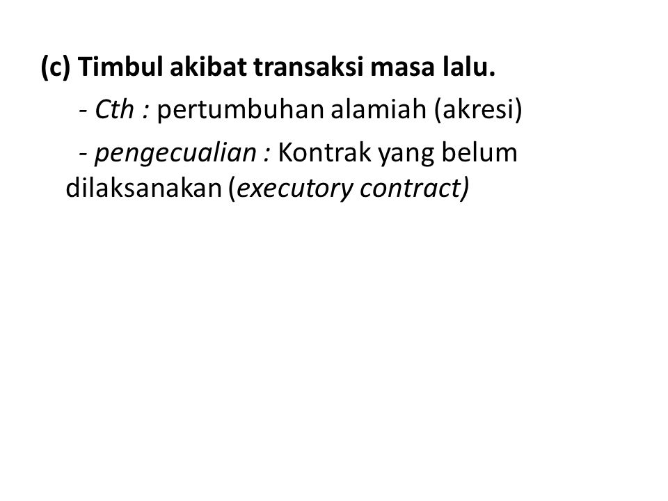 (c) Timbul akibat transaksi masa lalu. - Cth : pertumbuhan alamiah (akresi) - pengecualian : Kontrak yang belum dilaksanakan (executory contract)