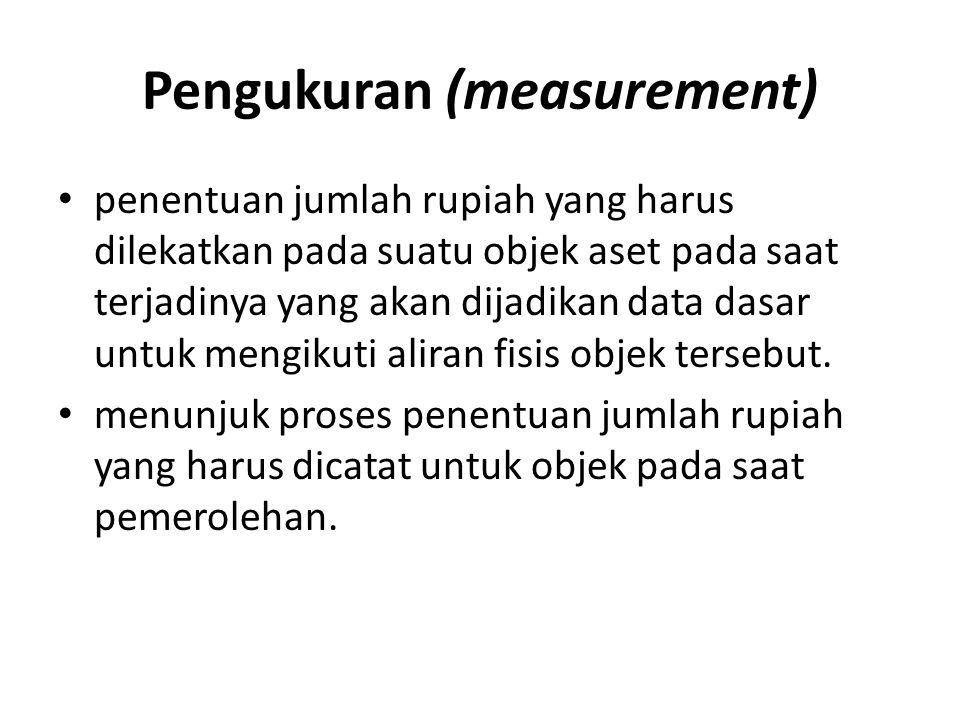 Pengukuran (measurement) • penentuan jumlah rupiah yang harus dilekatkan pada suatu objek aset pada saat terjadinya yang akan dijadikan data dasar unt