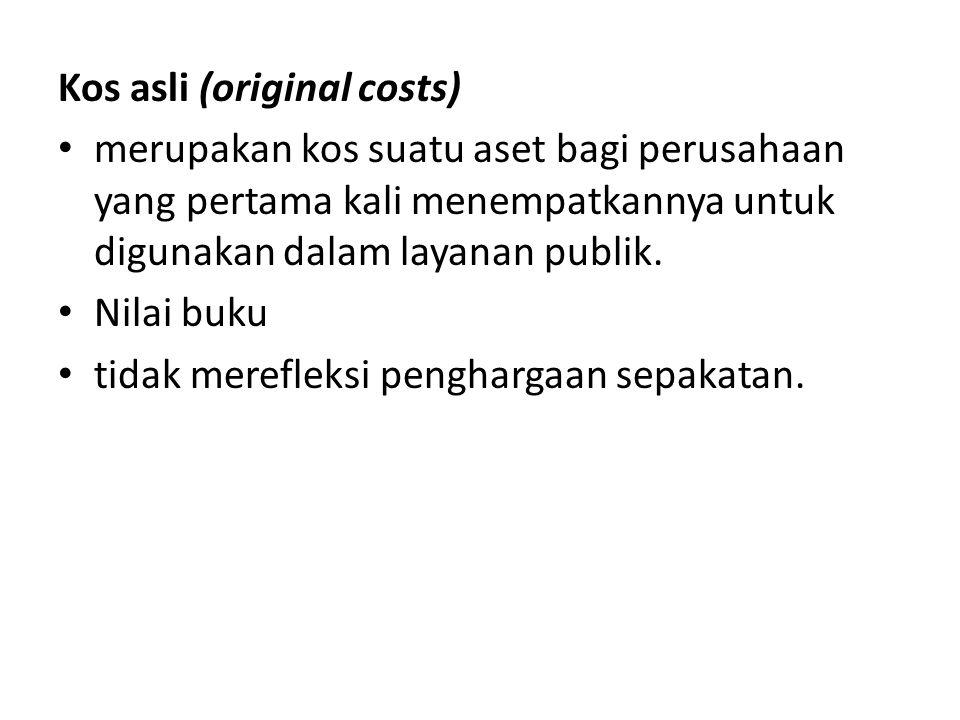 Kos asli (original costs) • merupakan kos suatu aset bagi perusahaan yang pertama kali menempatkannya untuk digunakan dalam layanan publik. • Nilai bu