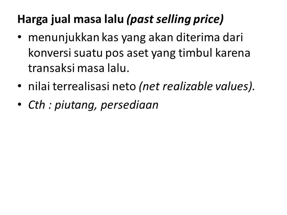 Harga jual masa lalu (past selling price) • menunjukkan kas yang akan diterima dari konversi suatu pos aset yang timbul karena transaksi masa lalu. •