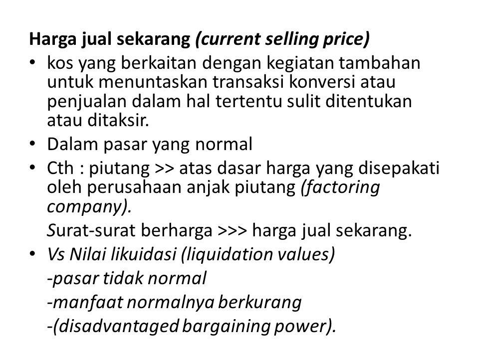 Harga jual sekarang (current selling price) • kos yang berkaitan dengan kegiatan tambahan untuk menuntaskan transaksi konversi atau penjualan dalam ha