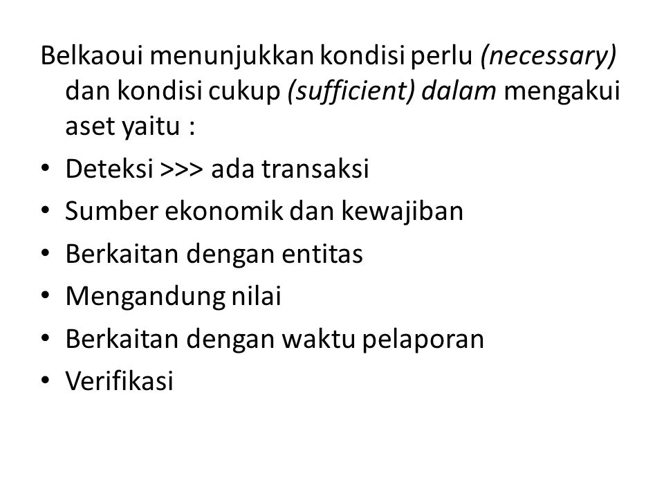 Belkaoui menunjukkan kondisi perlu (necessary) dan kondisi cukup (sufficient) dalam mengakui aset yaitu : • Deteksi >>> ada transaksi • Sumber ekonomi