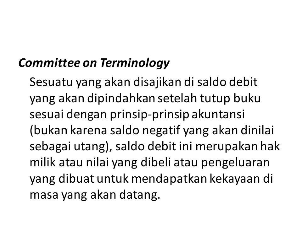 Committee on Terminology Sesuatu yang akan disajikan di saldo debit yang akan dipindahkan setelah tutup buku sesuai dengan prinsip-prinsip akuntansi (