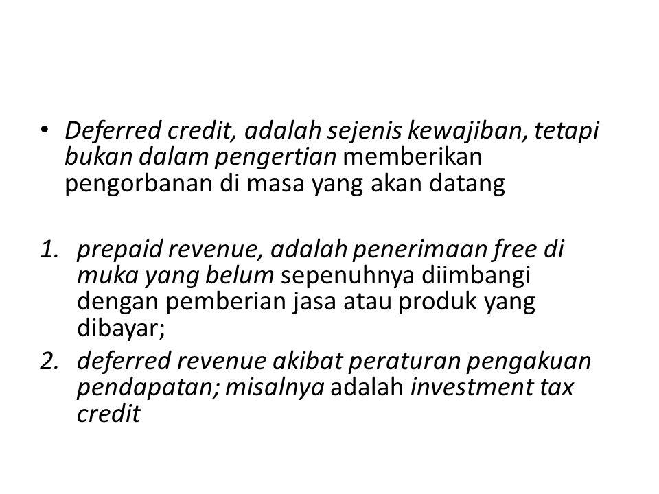 • Deferred credit, adalah sejenis kewajiban, tetapi bukan dalam pengertian memberikan pengorbanan di masa yang akan datang 1.prepaid revenue, adalah p