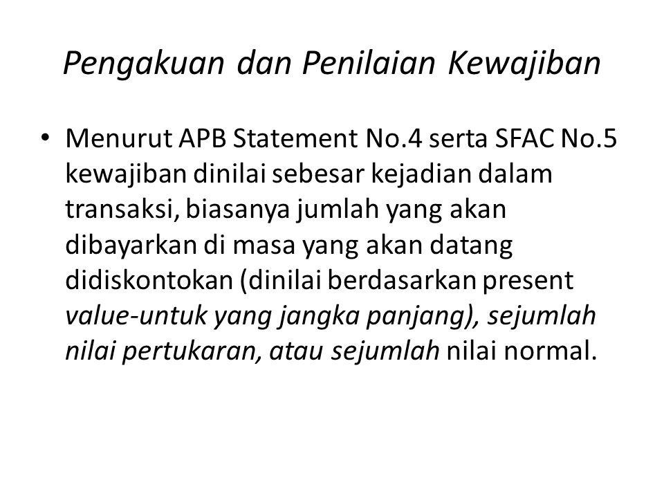 Pengakuan dan Penilaian Kewajiban • Menurut APB Statement No.4 serta SFAC No.5 kewajiban dinilai sebesar kejadian dalam transaksi, biasanya jumlah yan