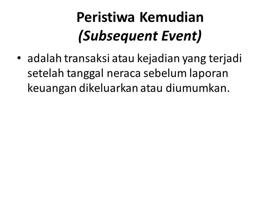 Peristiwa Kemudian (Subsequent Event) • adalah transaksi atau kejadian yang terjadi setelah tanggal neraca sebelum laporan keuangan dikeluarkan atau d