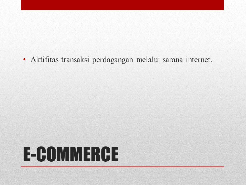 E-COMMERCE • Aktifitas transaksi perdagangan melalui sarana internet.