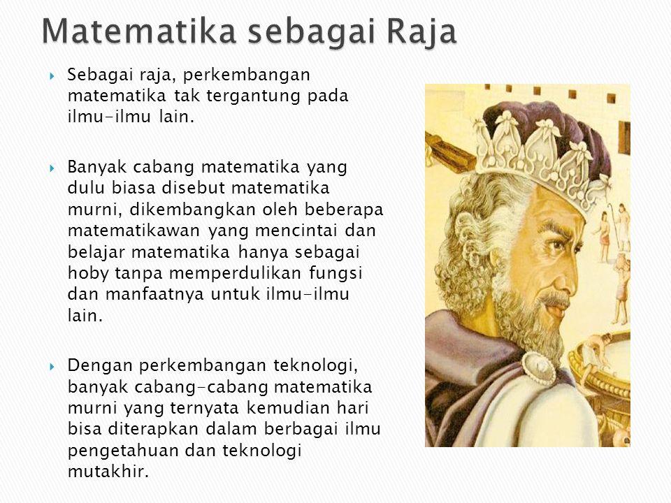  Sebagai raja, perkembangan matematika tak tergantung pada ilmu-ilmu lain.  Banyak cabang matematika yang dulu biasa disebut matematika murni, dikem