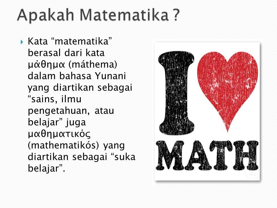  Kata matematika berasal dari kata μάθημα (máthema) dalam bahasa Yunani yang diartikan sebagai sains, ilmu pengetahuan, atau belajar juga μαθηματικός (mathematikós) yang diartikan sebagai suka belajar .