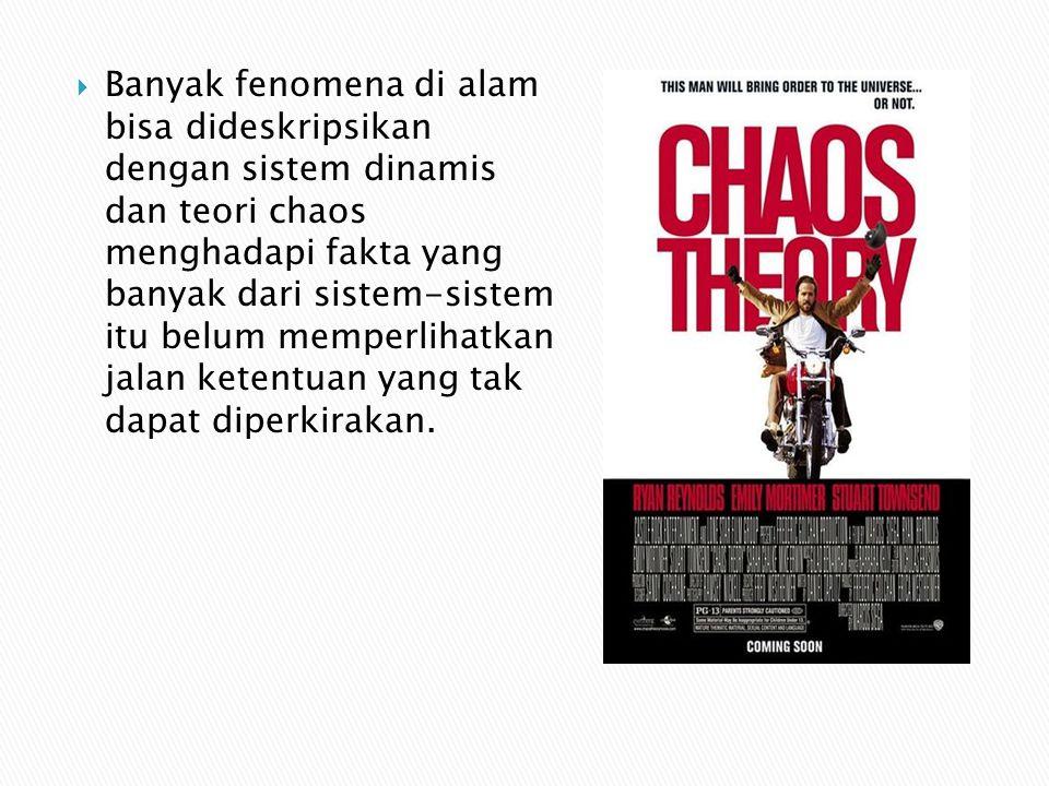  Banyak fenomena di alam bisa dideskripsikan dengan sistem dinamis dan teori chaos menghadapi fakta yang banyak dari sistem-sistem itu belum memperlihatkan jalan ketentuan yang tak dapat diperkirakan.
