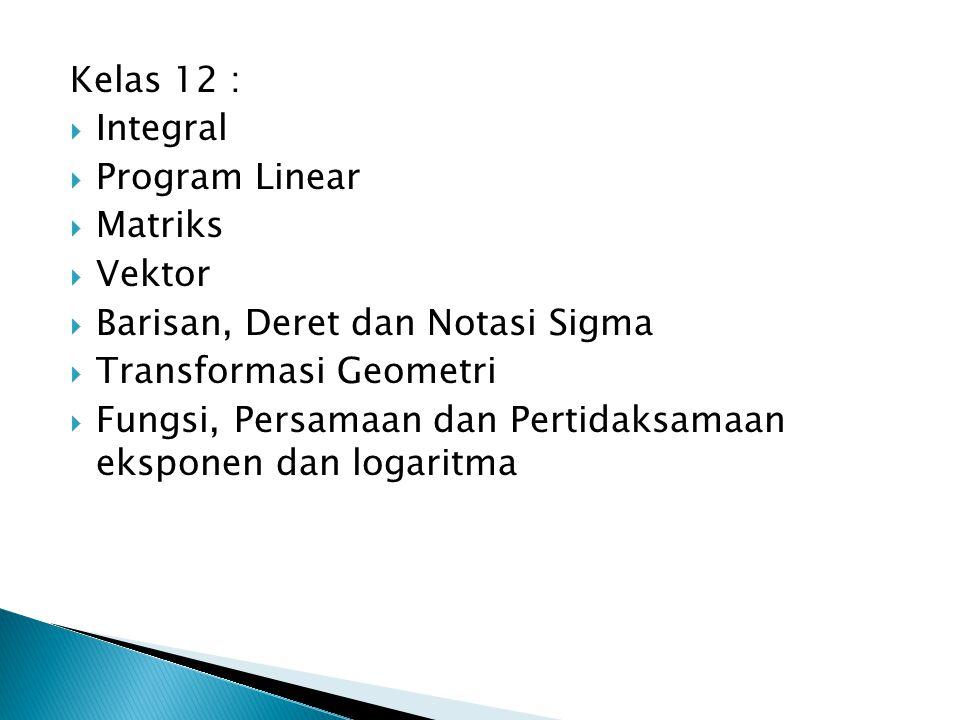 Kelas 12 :  Integral  Program Linear  Matriks  Vektor  Barisan, Deret dan Notasi Sigma  Transformasi Geometri  Fungsi, Persamaan dan Pertidaksamaan eksponen dan logaritma