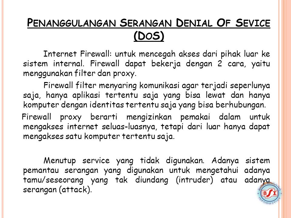 P ENANGGULANGAN S ERANGAN D ENIAL O F S EVICE (D O S) Internet Firewall: untuk mencegah akses dari pihak luar ke sistem internal. Firewall dapat beker