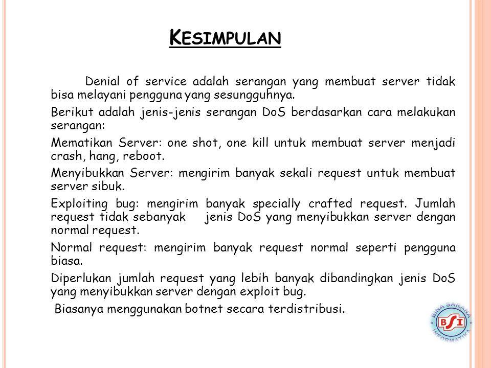 K ESIMPULAN Denial of service adalah serangan yang membuat server tidak bisa melayani pengguna yang sesungguhnya. Berikut adalah jenis-jenis serangan