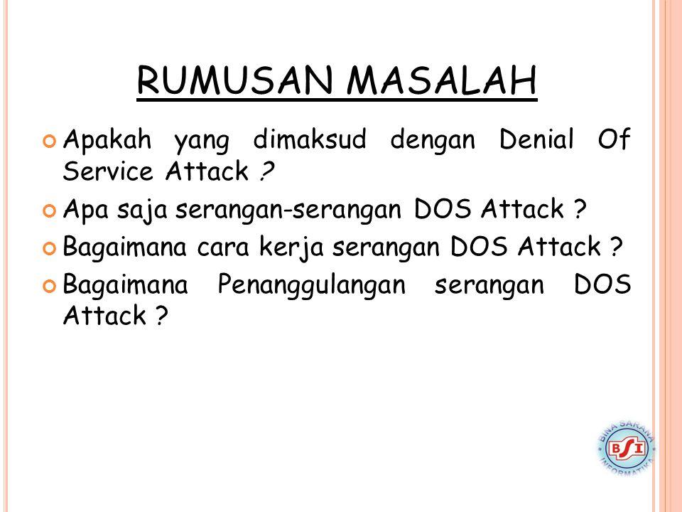 RUMUSAN MASALAH Apakah yang dimaksud dengan Denial Of Service Attack ? Apa saja serangan-serangan DOS Attack ? Bagaimana cara kerja serangan DOS Attac