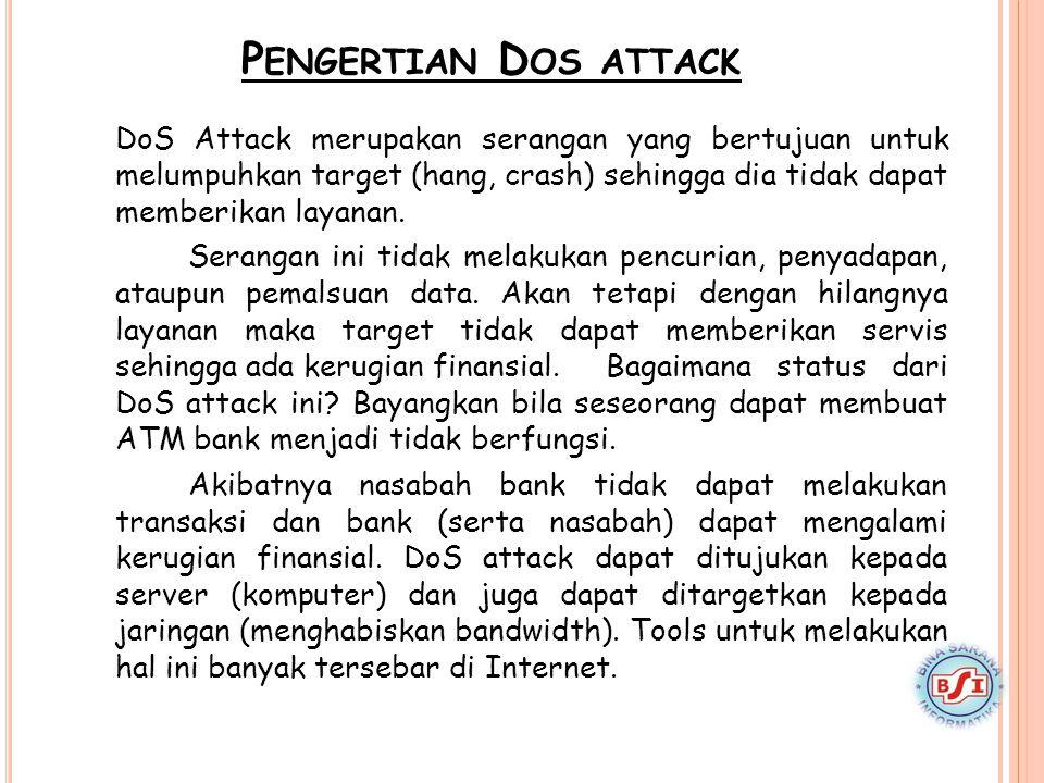 P ENGERTIAN D OS ATTACK DoS Attack merupakan serangan yang bertujuan untuk melumpuhkan target (hang, crash) sehingga dia tidak dapat memberikan layana