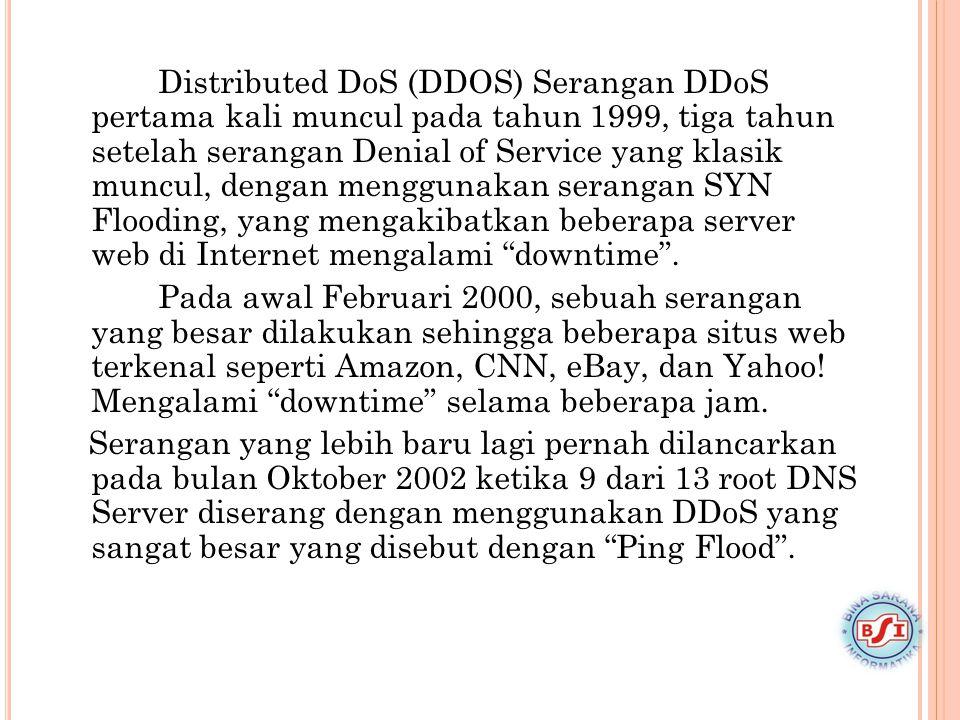 Distributed DoS (DDOS) Serangan DDoS pertama kali muncul pada tahun 1999, tiga tahun setelah serangan Denial of Service yang klasik muncul, dengan men