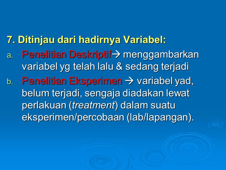7. Ditinjau dari hadirnya Variabel: a. Penelitian Deskriptif  menggambarkan variabel yg telah lalu & sedang terjadi b. Penelitian Eksperimen  variab