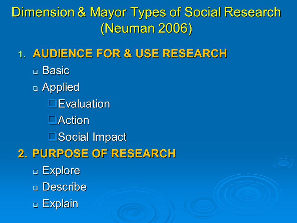 Dimension & Mayor Types of Social Research (Neuman 2006) 1. AUDIENCE FOR & USE RESEARCH  Basic  Applied  Evaluation  Action  Social Impact 2. PUR