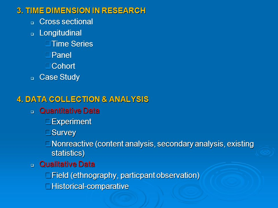 3. TIME DIMENSION IN RESEARCH  Cross sectional  Longitudinal  Time Series  Panel  Cohort  Case Study 4. DATA COLLECTION & ANALYSIS  Quantitativ