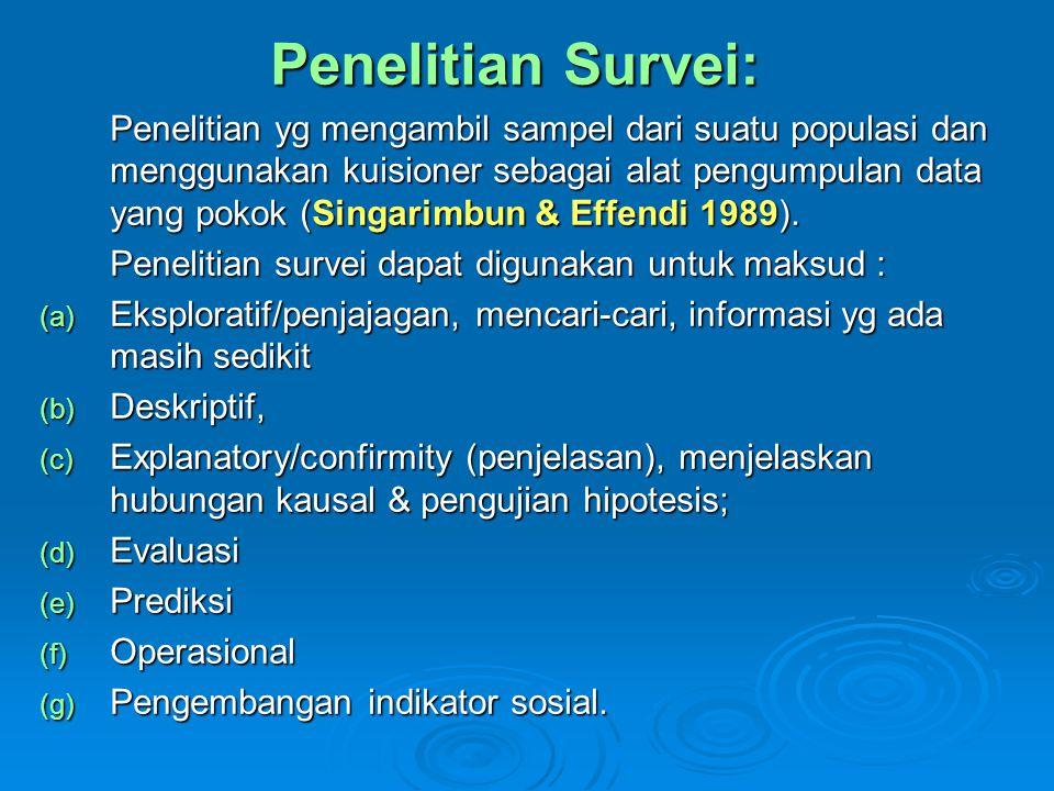 Penelitian Survei: Penelitian yg mengambil sampel dari suatu populasi dan menggunakan kuisioner sebagai alat pengumpulan data yang pokok (Singarimbun