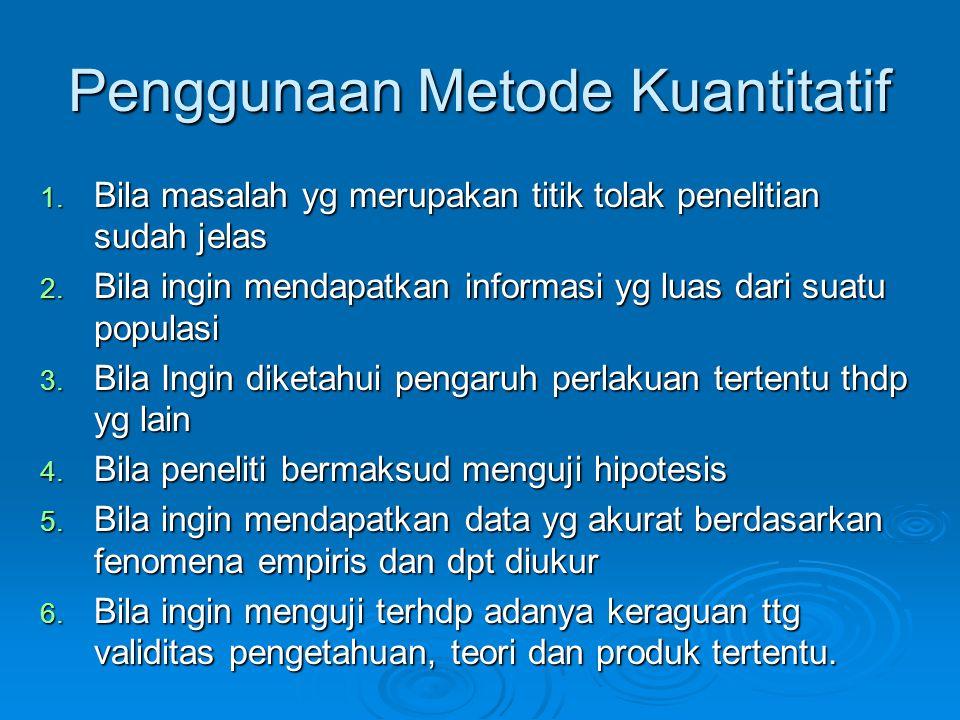 Penggunaan Metode Kuantitatif 1. Bila masalah yg merupakan titik tolak penelitian sudah jelas 2. Bila ingin mendapatkan informasi yg luas dari suatu p