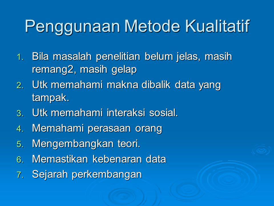 Penggunaan Metode Kualitatif 1. Bila masalah penelitian belum jelas, masih remang2, masih gelap 2. Utk memahami makna dibalik data yang tampak. 3. Utk