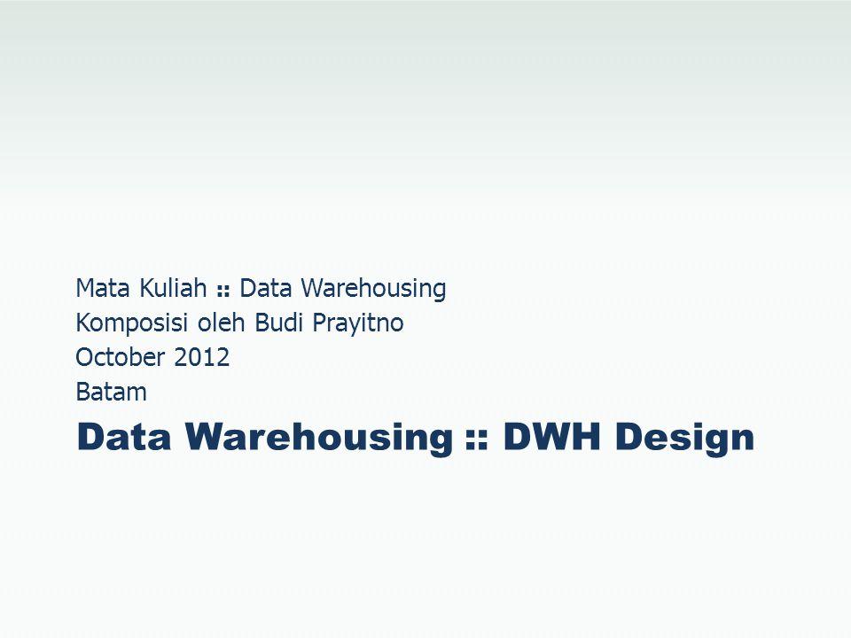 Data Warehouse Design Desain Data Warehouse yang lazim digunakan adalah:  Normalized Design  Dimensional Design  Hybrid Design