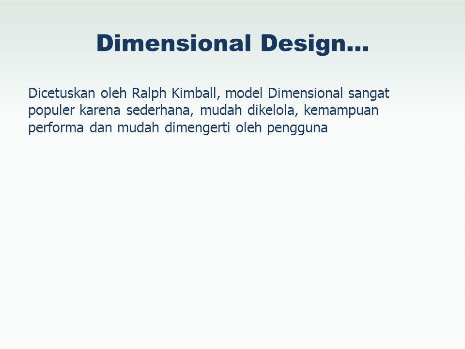 Dimensional Design… Dicetuskan oleh Ralph Kimball, model Dimensional sangat populer karena sederhana, mudah dikelola, kemampuan performa dan mudah dim