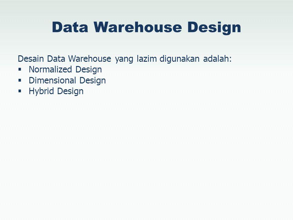 Hybrid Design… Desain Hybrid menggabungkan keunggulan dari teknik desain Normalized dan desain Dimensional, sehingga menyediakan solusi yang fleksibel dan berkesinambungan Disebut juga sebagai Snowflake Design, desain ini menggunakan Fact dan Dimension namun juga melakukan normalisasi terhadap Dimension untuk mengurangi redundansi