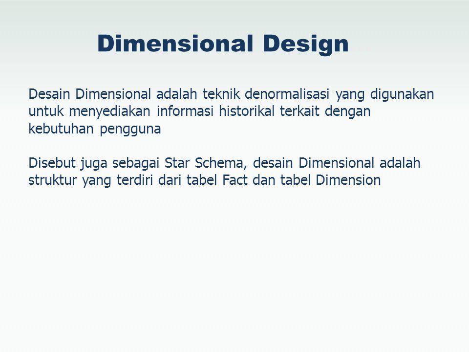 Dimensional Design… Desain Dimensional adalah teknik denormalisasi yang digunakan untuk menyediakan informasi historikal terkait dengan kebutuhan peng
