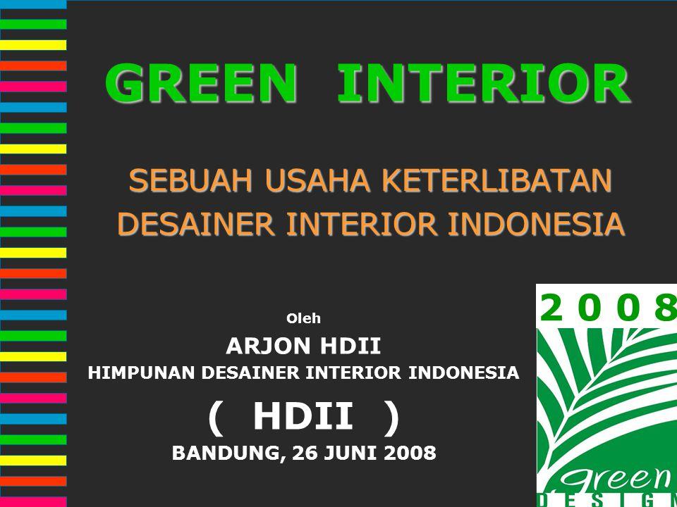 2 0 0 8GREEN INTERIOR SEBUAH USAHA KETERLIBATAN DESAINER INTERIOR INDONESIA Oleh ARJON HDII HIMPUNAN DESAINER INTERIOR INDONESIA ( HDII ) BANDUNG, 26