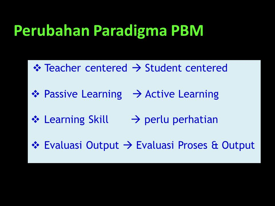Perubahan Paradigma PBM  Teacher centered  Student centered  Passive Learning  Active Learning  Learning Skill  perlu perhatian  Evaluasi Outpu