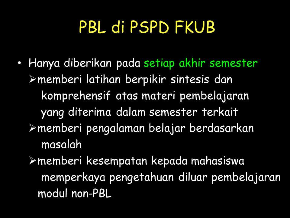 PBL di PSPD FKUB • Hanya diberikan pada setiap akhir semester  memberi latihan berpikir sintesis dan komprehensif atas materi pembelajaran yang diterima dalam semester terkait  memberi pengalaman belajar berdasarkan masalah  memberi kesempatan kepada mahasiswa memperkaya pengetahuan diluar pembelajaran modul non-PBL