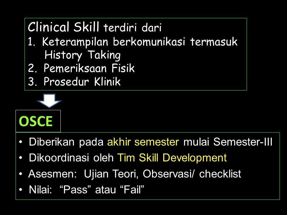 OSCE • Diberikan pada akhir semester mulai Semester-III • Dikoordinasi oleh Tim Skill Development • Asesmen: Ujian Teori, Observasi/ checklist • Nilai: Pass atau Fail Clinical Skill terdiri dari 1.