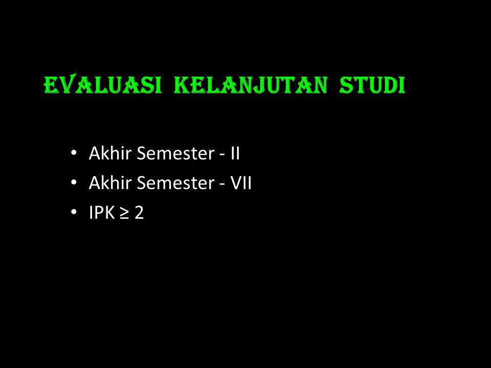 Evaluasi KELANJUTAN STUDI • Akhir Semester - II • Akhir Semester - VII • IPK ≥ 2
